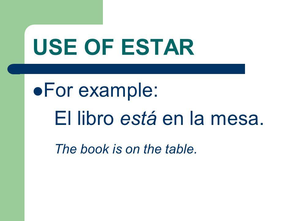 USE OF ESTAR For example: El libro está en la mesa. The book is on the table.