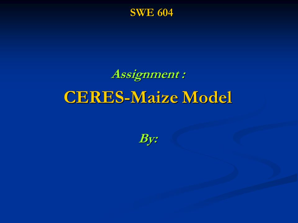 SWE 604 Assignment : CERES-Maize Model By: