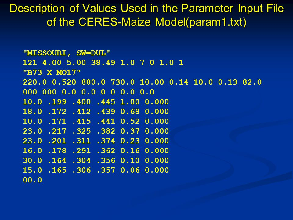 Description of Values Used in the Parameter Input File of the CERES-Maize Model(param1.txt) MISSOURI, SW=DUL 121 4.00 5.00 38.49 1.0 7 0 1.0 1 B73 X MO17 220.0 0.520 880.0 730.0 10.00 0.14 10.0 0.13 82.0 000 000 0.0 0.0 0 0 0.0 0.0 10.0.199.400.445 1.00 0.000 18.0.172.412.439 0.68 0.000 10.0.171.415.441 0.52 0.000 23.0.217.325.382 0.37 0.000 23.0.201.311.374 0.23 0.000 16.0.178.291.362 0.16 0.000 30.0.164.304.356 0.10 0.000 15.0.165.306.357 0.06 0.000 00.0