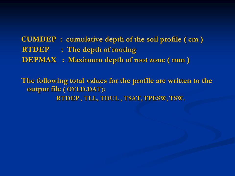 CUMDEP : cumulative depth of the soil profile ( cm ) CUMDEP : cumulative depth of the soil profile ( cm ) RTDEP : The depth of rooting RTDEP : The depth of rooting DEPMAX : Maximum depth of root zone ( mm ) DEPMAX : Maximum depth of root zone ( mm ) The following total values for the profile are written to the output file ( OYLD.DAT): The following total values for the profile are written to the output file ( OYLD.DAT): RTDEP, TLL, TDUL, TSAT, TPESW, TSW.