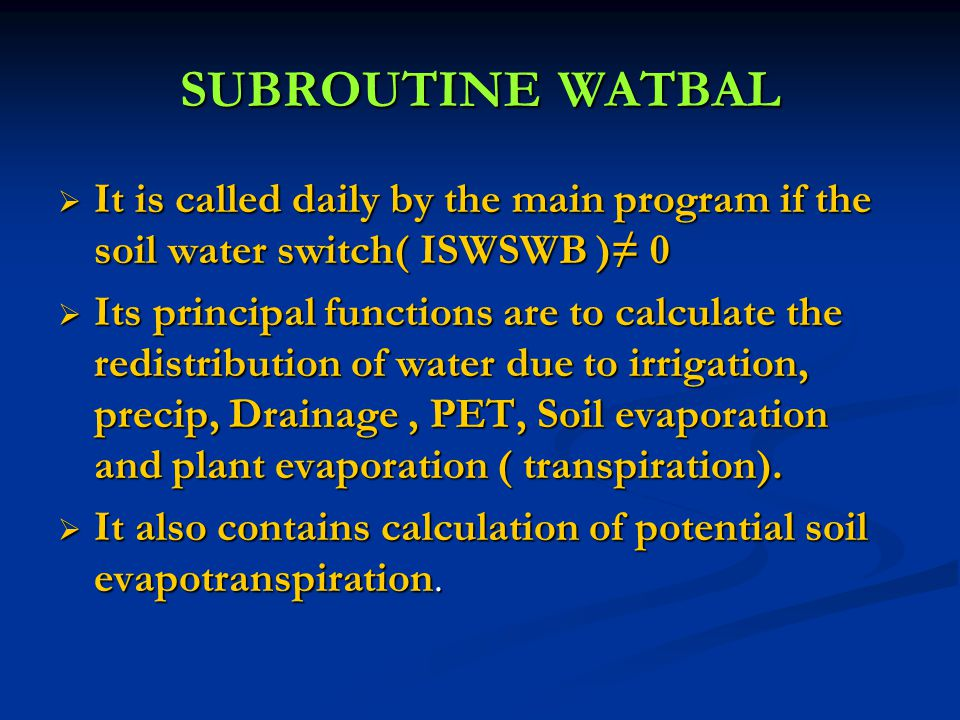 SUBROUTINE WATBAL  It is called daily by the main program if the soil water switch( ISWSWB )≠ 0  Its principal functions are to calculate the redistribution of water due to irrigation, precip, Drainage, PET, Soil evaporation and plant evaporation ( transpiration).