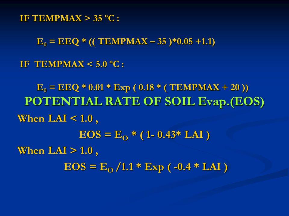IF TEMPMAX > 35 ºC : E 0 = EEQ * (( TEMPMAX – 35 )*0.05 +1.1) IF TEMPMAX 35 ºC : E 0 = EEQ * (( TEMPMAX – 35 )*0.05 +1.1) IF TEMPMAX < 5.0 ºC : E 0 = EEQ * 0.01 * Exp ( 0.18 * ( TEMPMAX + 20 )) POTENTIAL RATE OF SOIL Evap.(EOS) When LAI < 1.0, EOS = E O * ( 1- 0.43* LAI ) When LAI > 1.0, EOS = E O /1.1 * Exp ( -0.4 * LAI ) EOS = E O /1.1 * Exp ( -0.4 * LAI )