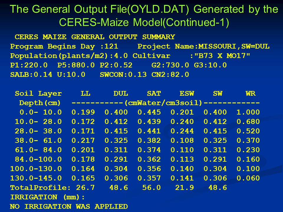 The General Output File(OYLD.DAT) Generated by the CERES-Maize Model(Continued-1) CERES MAIZE GENERAL OUTPUT SUMMARY Program Begins Day :121 Project Name:MISSOURI,SW=DUL Population(plants/m2):4.0 Cultivar : B73 X MO17 P1:220.0 P5:880.0 P2:0.52 G2:730.0 G3:10.0 SALB:0.14 U:10.0 SWCON:0.13 CN2:82.0 Soil Layer LL DUL SAT ESW SW WR Depth(cm) -----------(cmWater/cm3soil)------------ 0.0- 10.0 0.199 0.400 0.445 0.201 0.400 1.000 10.0- 28.0 0.172 0.412 0.439 0.240 0.412 0.680 28.0- 38.0 0.171 0.415 0.441 0.244 0.415 0.520 38.0- 61.0 0.217 0.325 0.382 0.108 0.325 0.370 61.0- 84.0 0.201 0.311 0.374 0.110 0.311 0.230 84.0-100.0 0.178 0.291 0.362 0.113 0.291 0.160 100.0-130.0 0.164 0.304 0.356 0.140 0.304 0.100 130.0-145.0 0.165 0.306 0.357 0.141 0.306 0.060 TotalProfile: 26.7 48.6 56.0 21.9 48.6 IRRIGATION (mm): NO IRRIGATION WAS APPLIED