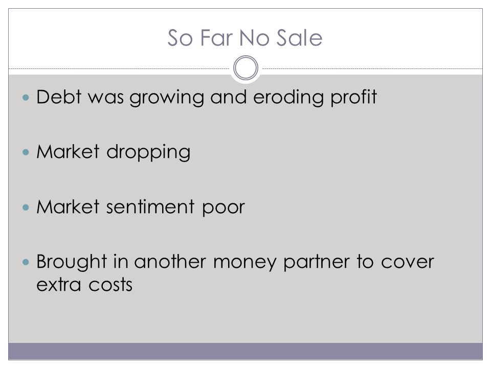 So Far No Sale Debt was growing and eroding profit Market dropping Market sentiment poor Brought in another money partner to cover extra costs