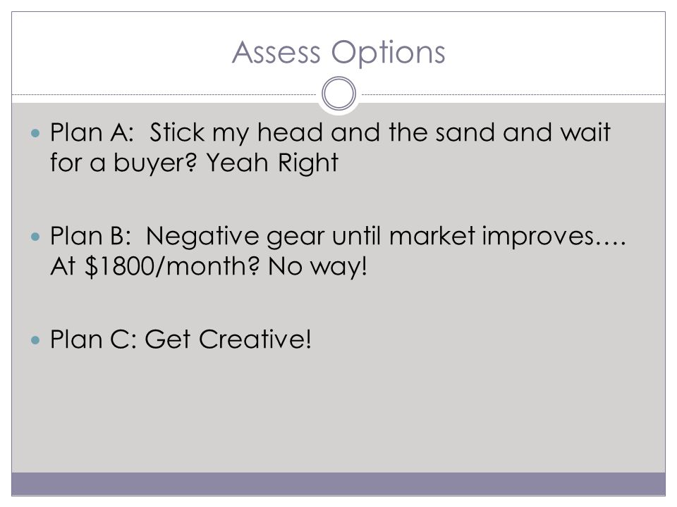 Assess Options Plan A: Stick my head and the sand and wait for a buyer.