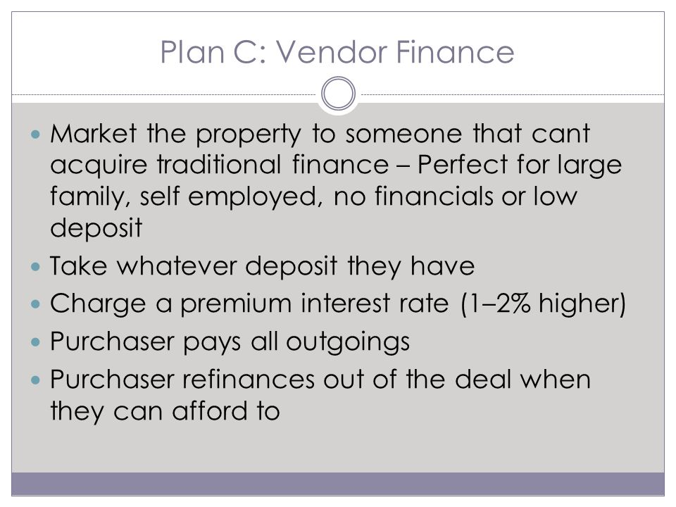 Plan C: Vendor Finance Market the property to someone that cant acquire traditional finance – Perfect for large family, self employed, no financials or low deposit Take whatever deposit they have Charge a premium interest rate (1–2% higher) Purchaser pays all outgoings Purchaser refinances out of the deal when they can afford to
