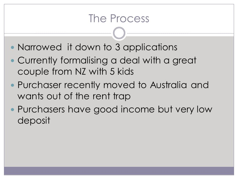 The Process Narrowed it down to 3 applications Currently formalising a deal with a great couple from NZ with 5 kids Purchaser recently moved to Australia and wants out of the rent trap Purchasers have good income but very low deposit
