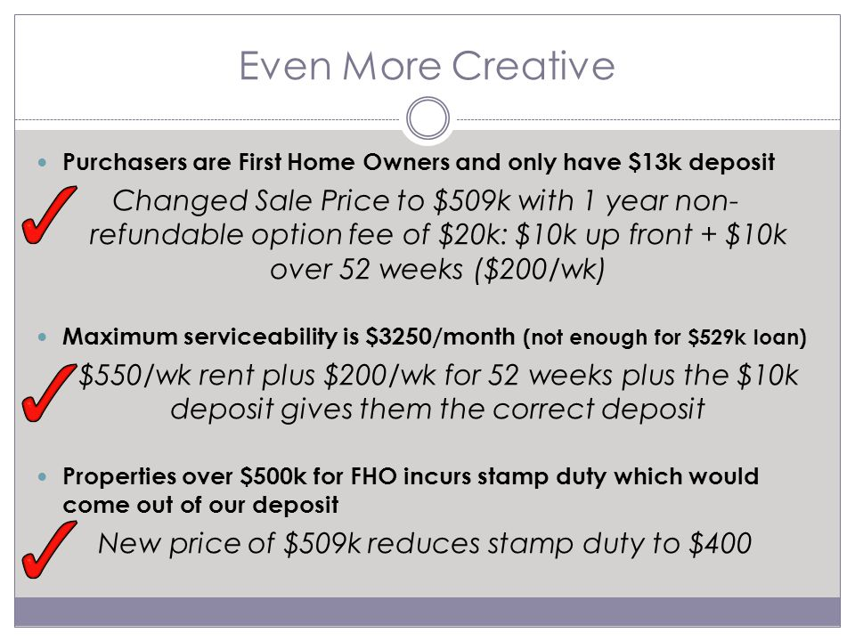 Even More Creative Purchasers are First Home Owners and only have $13k deposit Changed Sale Price to $509k with 1 year non- refundable option fee of $20k: $10k up front + $10k over 52 weeks ($200/wk) Maximum serviceability is $3250/month (not enough for $529k loan) $550/wk rent plus $200/wk for 52 weeks plus the $10k deposit gives them the correct deposit Properties over $500k for FHO incurs stamp duty which would come out of our deposit New price of $509k reduces stamp duty to $400