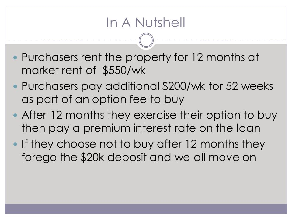 In A Nutshell Purchasers rent the property for 12 months at market rent of $550/wk Purchasers pay additional $200/wk for 52 weeks as part of an option fee to buy After 12 months they exercise their option to buy then pay a premium interest rate on the loan If they choose not to buy after 12 months they forego the $20k deposit and we all move on