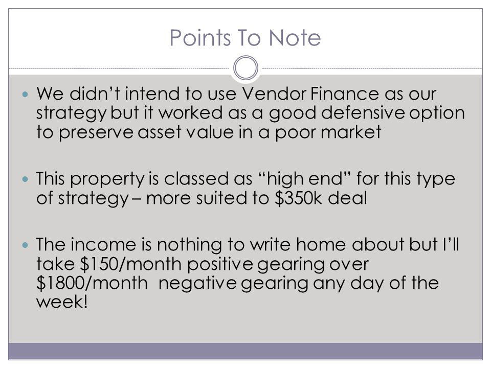 Points To Note We didn't intend to use Vendor Finance as our strategy but it worked as a good defensive option to preserve asset value in a poor market This property is classed as high end for this type of strategy – more suited to $350k deal The income is nothing to write home about but I'll take $150/month positive gearing over $1800/month negative gearing any day of the week!