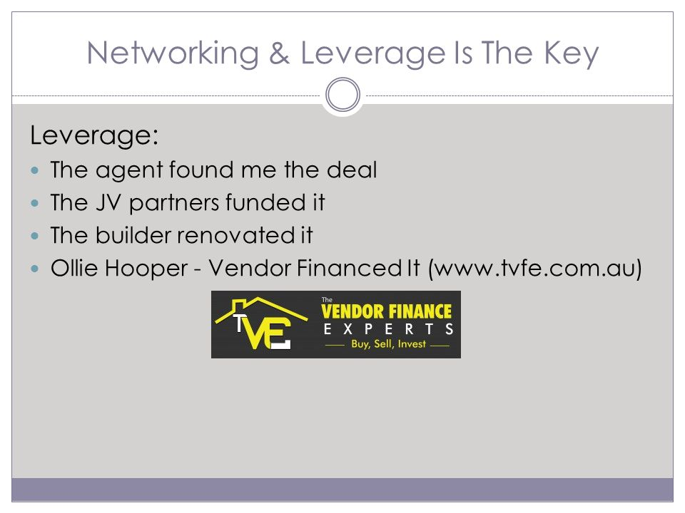 Networking & Leverage Is The Key Leverage: The agent found me the deal The JV partners funded it The builder renovated it Ollie Hooper - Vendor Financed It (