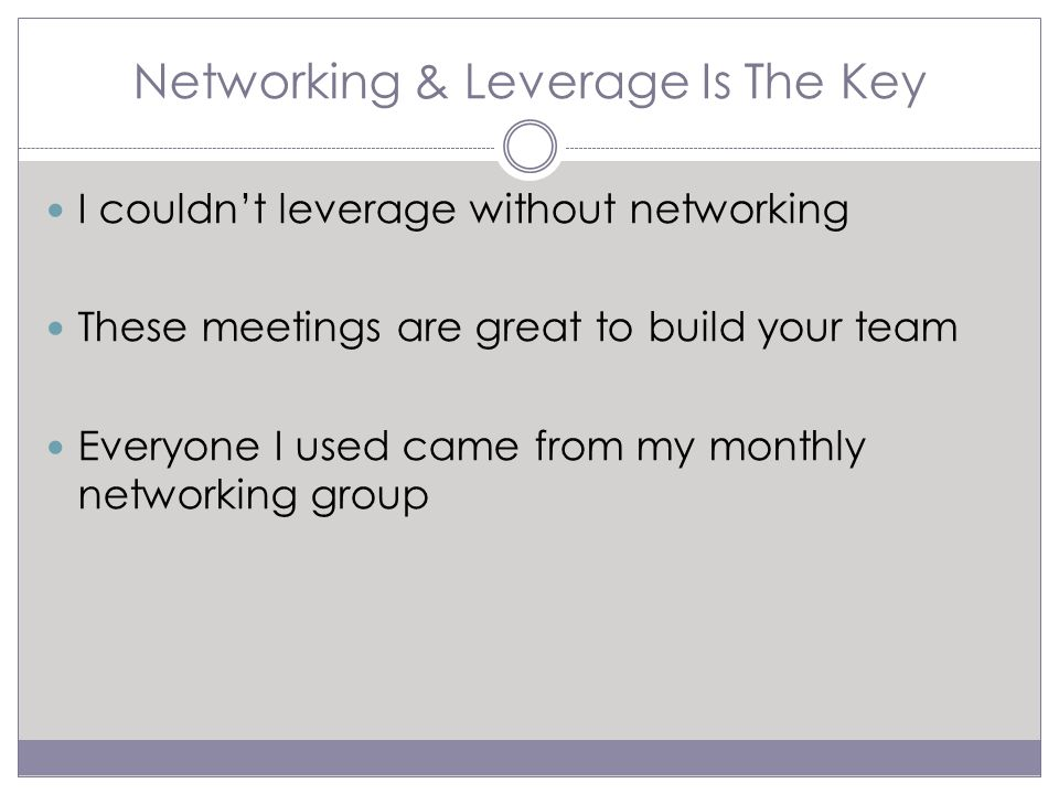 Networking & Leverage Is The Key I couldn't leverage without networking These meetings are great to build your team Everyone I used came from my monthly networking group