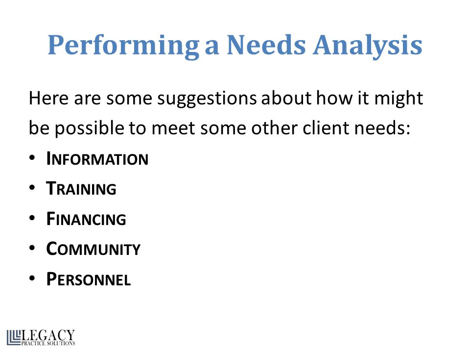 Performing a Needs Analysis Here are some suggestions about how it might be possible to meet some other client needs: I NFORMATION T RAINING F INANCING C OMMUNITY P ERSONNEL