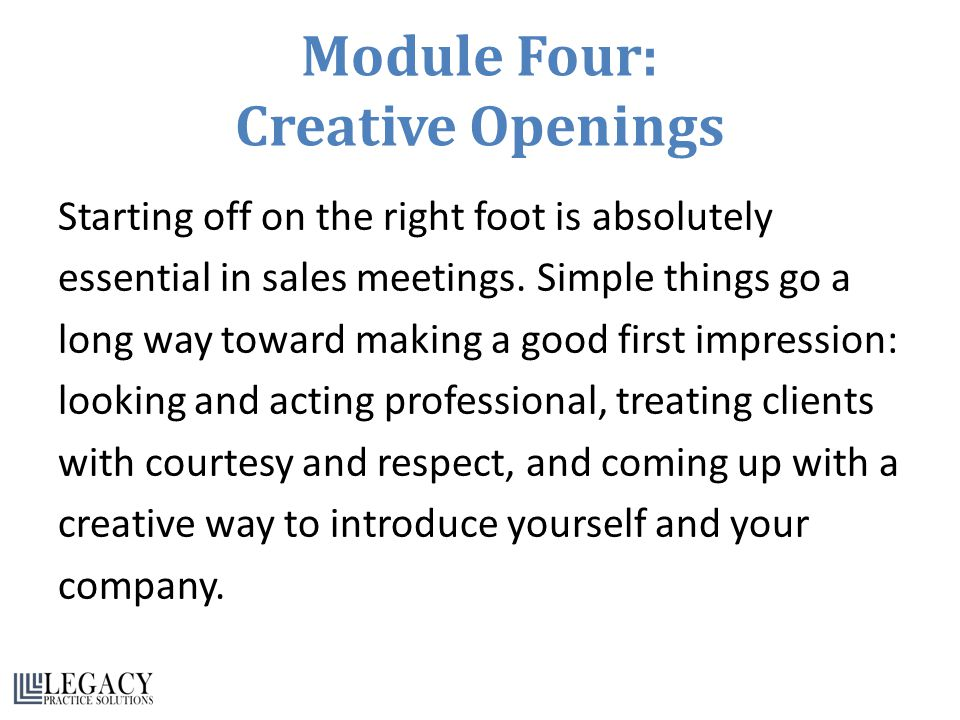 Module Four: Creative Openings Starting off on the right foot is absolutely essential in sales meetings.