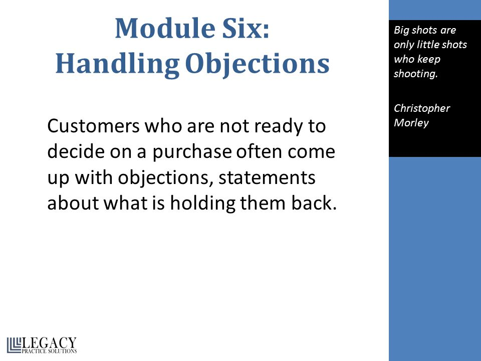 Module Six: Handling Objections Customers who are not ready to decide on a purchase often come up with objections, statements about what is holding them back.