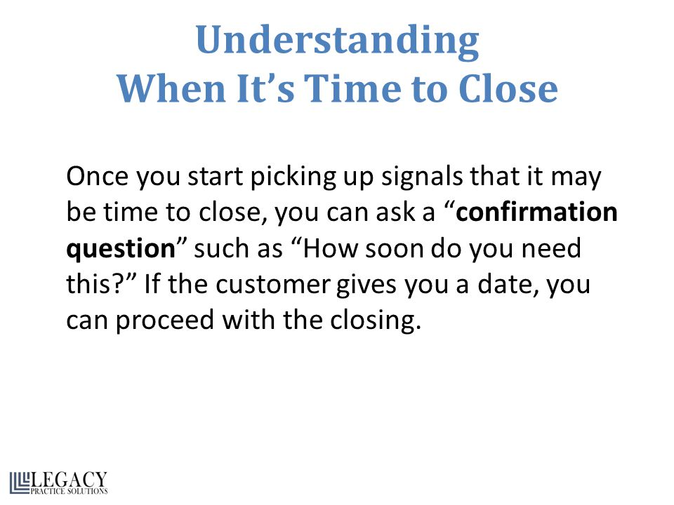 Understanding When It's Time to Close Once you start picking up signals that it may be time to close, you can ask a confirmation question such as How soon do you need this If the customer gives you a date, you can proceed with the closing.