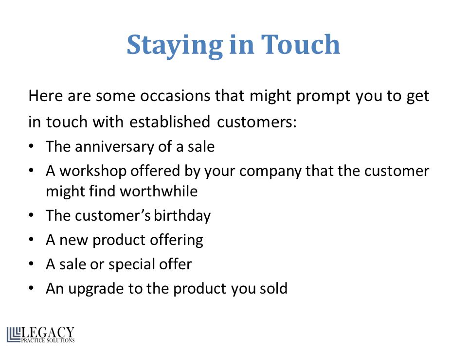 Staying in Touch Here are some occasions that might prompt you to get in touch with established customers: The anniversary of a sale A workshop offered by your company that the customer might find worthwhile The customer's birthday A new product offering A sale or special offer An upgrade to the product you sold