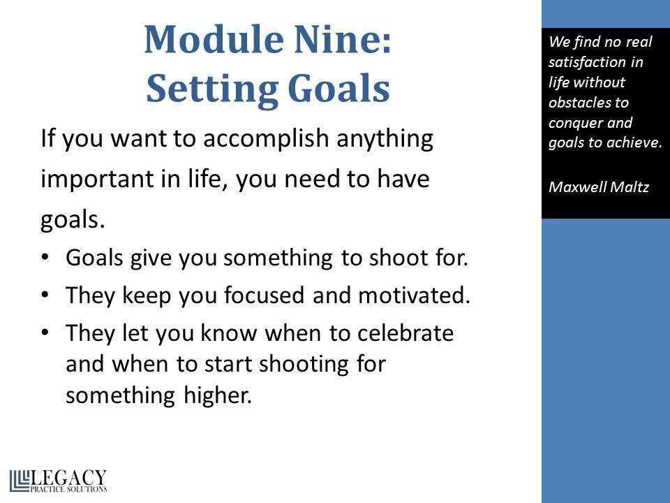 Module Nine: Setting Goals If you want to accomplish anything important in life, you need to have goals.