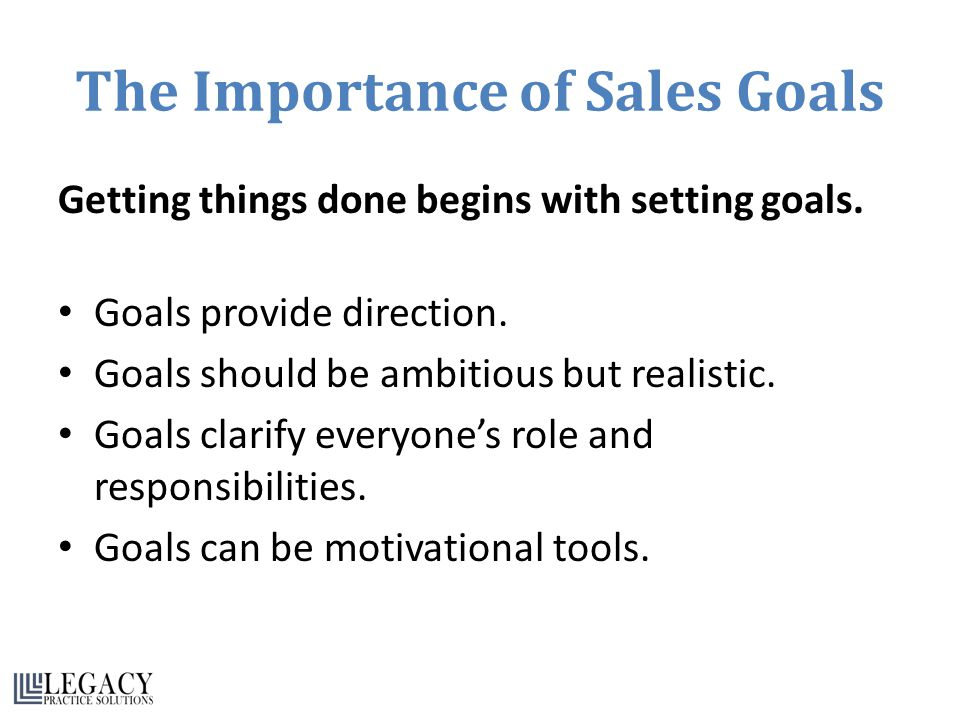 The Importance of Sales Goals Getting things done begins with setting goals.