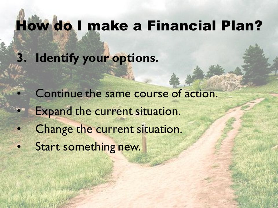 3.Identify your options. Continue the same course of action. Expand the current situation. Change the current situation. Start something new. How do I