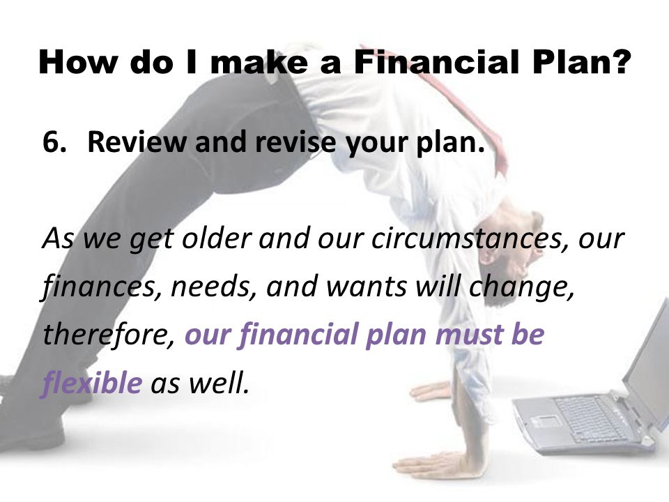 6.Review and revise your plan. As we get older and our circumstances, our finances, needs, and wants will change, therefore, our financial plan must b