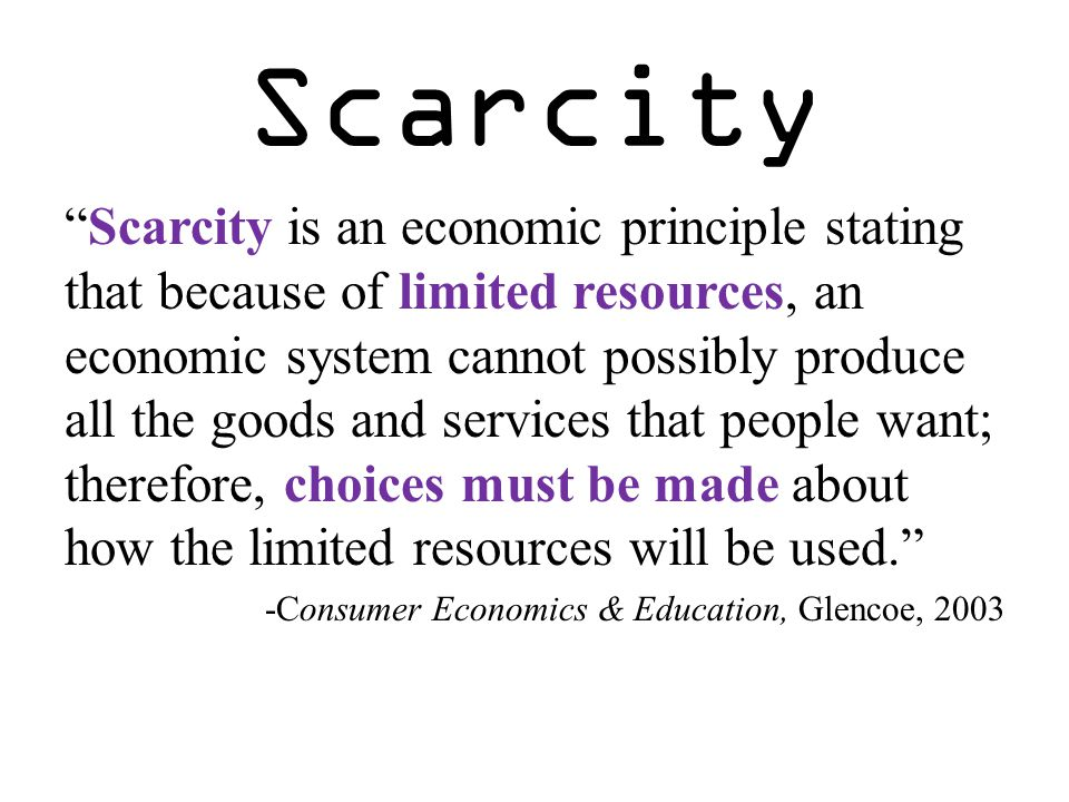 "Scarcity ""Scarcity is an economic principle stating that because of limited resources, an economic system cannot possibly produce all the goods and se"