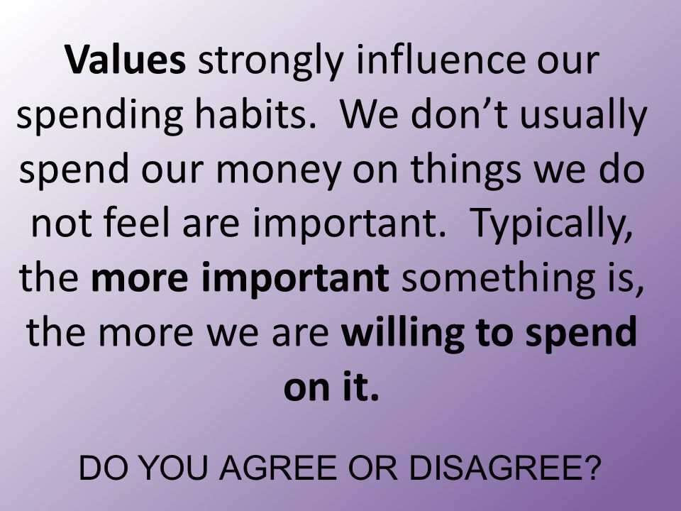 Values strongly influence our spending habits. We don't usually spend our money on things we do not feel are important. Typically, the more important