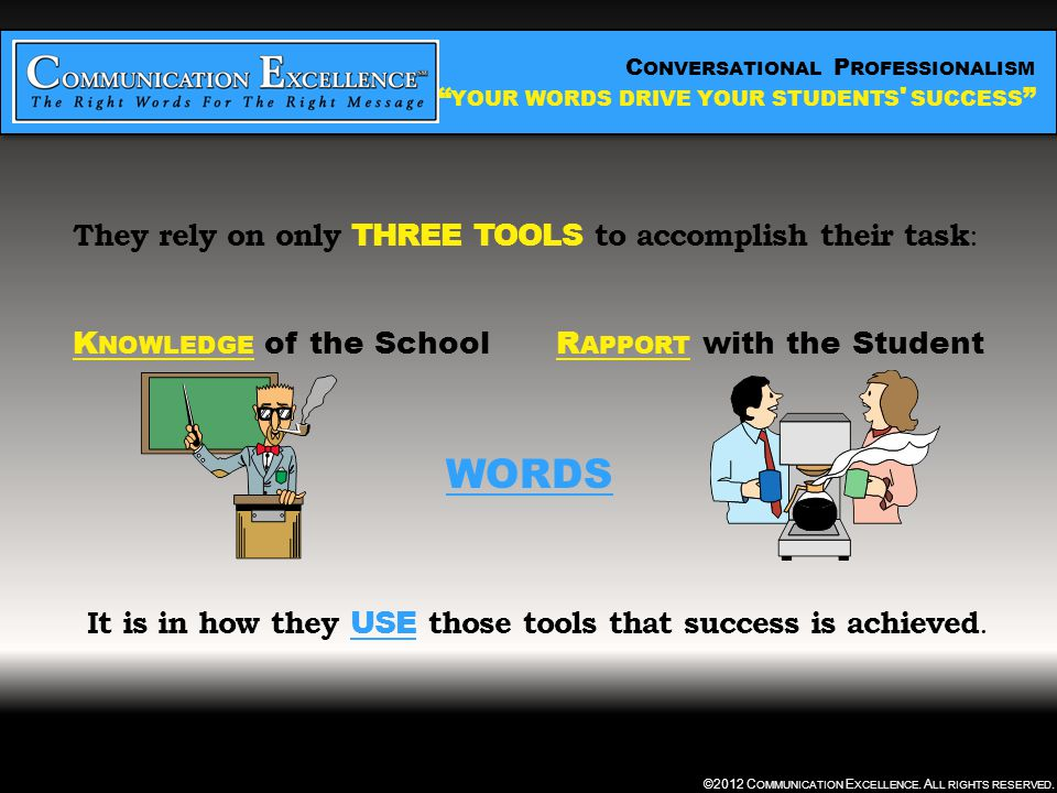 C ONVERSATIONAL P ROFESSIONALISM YOUR WORDS DRIVE YOUR STUDENTS SUCCESS ©2012 C OMMUNICATION E XCELLENCE.