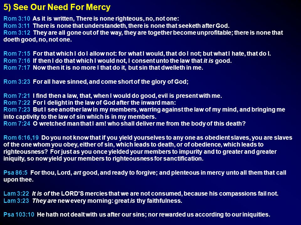 5) See Our Need For Mercy Rom 3:10 As it is written, There is none righteous, no, not one: Rom 3:11 There is none that understandeth, there is none that seeketh after God.
