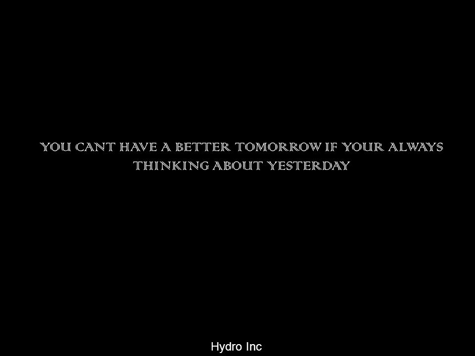 YOU CANT HAVE A BETTER TOMORROW IF YOUR ALWAYS THINKING ABOUT YESTERDAY Hydro Inc