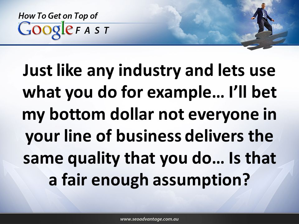 Just like any industry and lets use what you do for example… I'll bet my bottom dollar not everyone in your line of business delivers the same quality that you do… Is that a fair enough assumption
