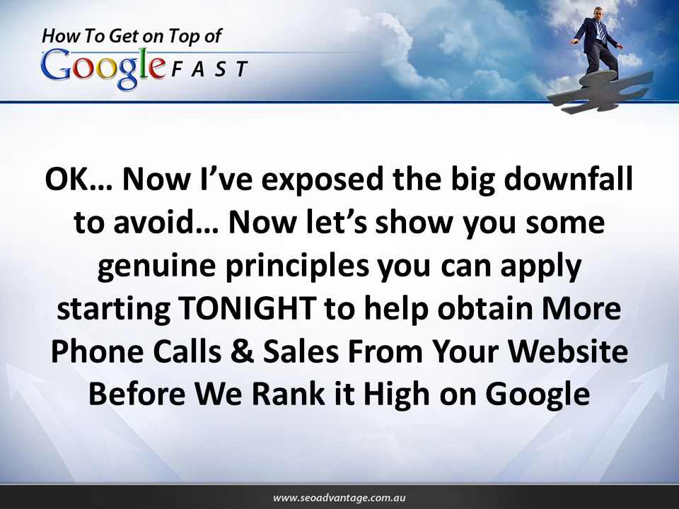 OK… Now I've exposed the big downfall to avoid… Now let's show you some genuine principles you can apply starting TONIGHT to help obtain More Phone Calls & Sales From Your Website Before We Rank it High on Google
