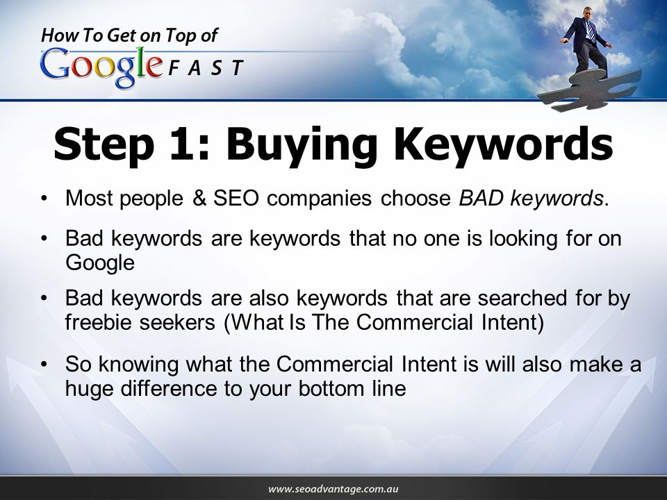 Step 1: Buying Keywords Most people & SEO companies choose BAD keywords. Bad keywords are keywords that no one is looking for on Google Bad keywords a