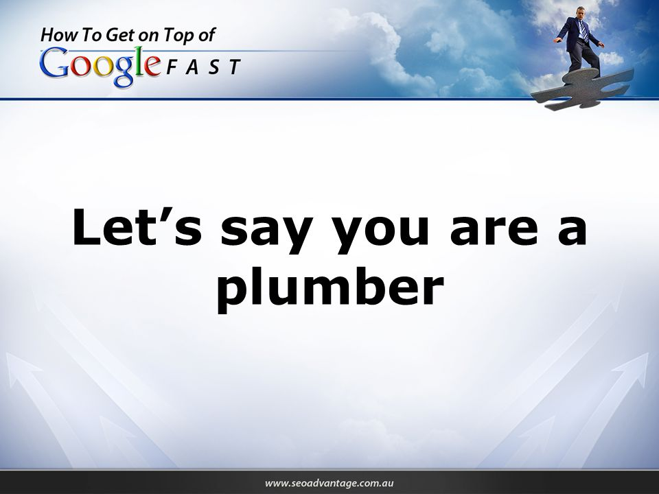 Let's say you are a plumber
