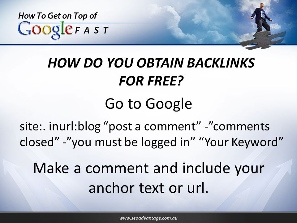 """HOW DO YOU OBTAIN BACKLINKS FOR FREE? Go to Google site:. inurl:blog """"post a comment"""" -""""comments closed"""" -""""you must be logged in"""" """"Your Keyword"""" Make"""