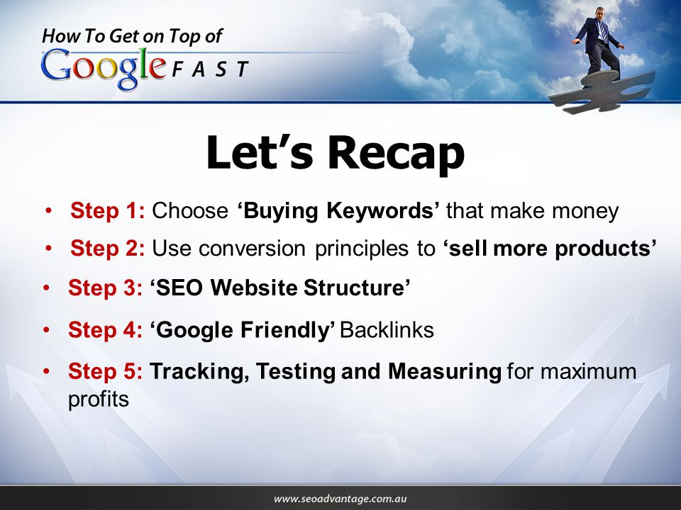Step 1: Choose 'Buying Keywords' that make money Step 2: Use conversion principles to 'sell more products' Step 3: 'SEO Website Structure' Step 5: Tracking, Testing and Measuring for maximum profits Step 4: 'Google Friendly' Backlinks Let's Recap