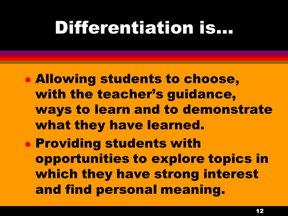 11 Differentiation is… l Permitting students to opt out of material they can demonstrate they know and to progress at their own pace through new material.