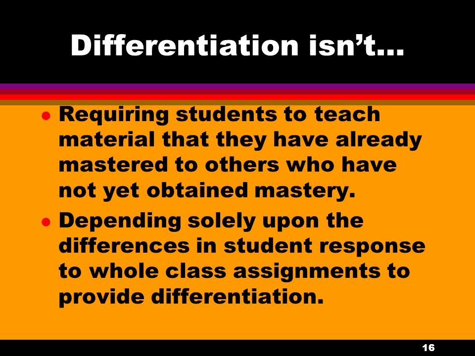 15 Differentiation isn't... l Assigning more math problems or more reading at the same level to high achieving students. l Focussing on student weakne