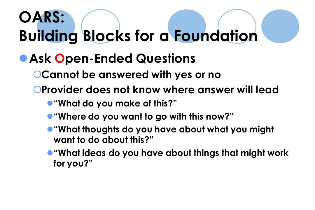 OARS: Building Blocks for a Foundation Ask Open-Ended Questions  Cannot be answered with yes or no  Provider does not know where answer will lead What do you make of this Where do you want to go with this now What thoughts do you have about what you might want to do about this What ideas do you have about things that might work for you
