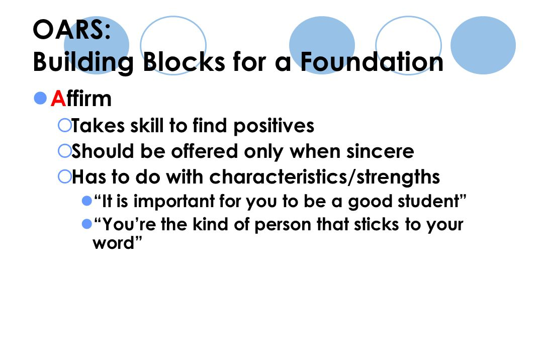 OARS: Building Blocks for a Foundation Affirm  Takes skill to find positives  Should be offered only when sincere  Has to do with characteristics/strengths It is important for you to be a good student You're the kind of person that sticks to your word
