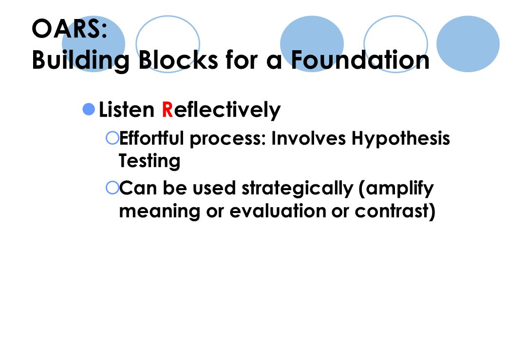 Listen Reflectively  Effortful process: Involves Hypothesis Testing  Can be used strategically (amplify meaning or evaluation or contrast) OARS: Building Blocks for a Foundation