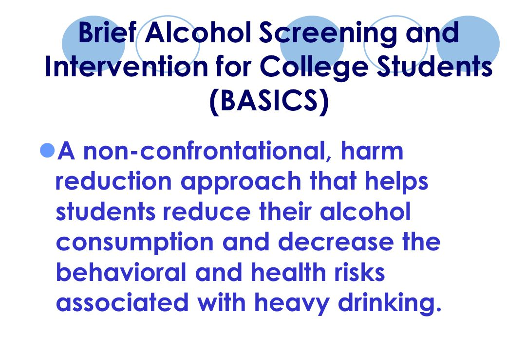 A non-confrontational, harm reduction approach that helps students reduce their alcohol consumption and decrease the behavioral and health risks associated with heavy drinking.