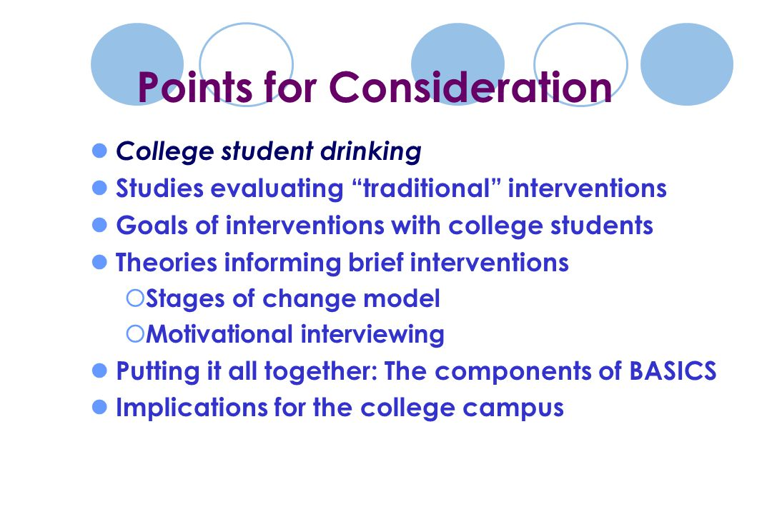College student drinking Studies evaluating traditional interventions Goals of interventions with college students Theories informing brief interventions  Stages of change model  Motivational interviewing Putting it all together: The components of BASICS Implications for the college campus Points for Consideration