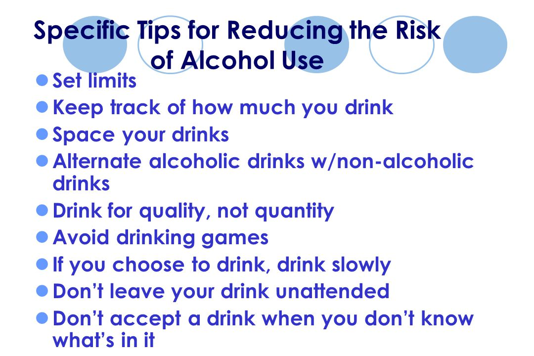 Specific Tips for Reducing the Risk of Alcohol Use Set limits Keep track of how much you drink Space your drinks Alternate alcoholic drinks w/non-alcoholic drinks Drink for quality, not quantity Avoid drinking games If you choose to drink, drink slowly Don't leave your drink unattended Don't accept a drink when you don't know what's in it