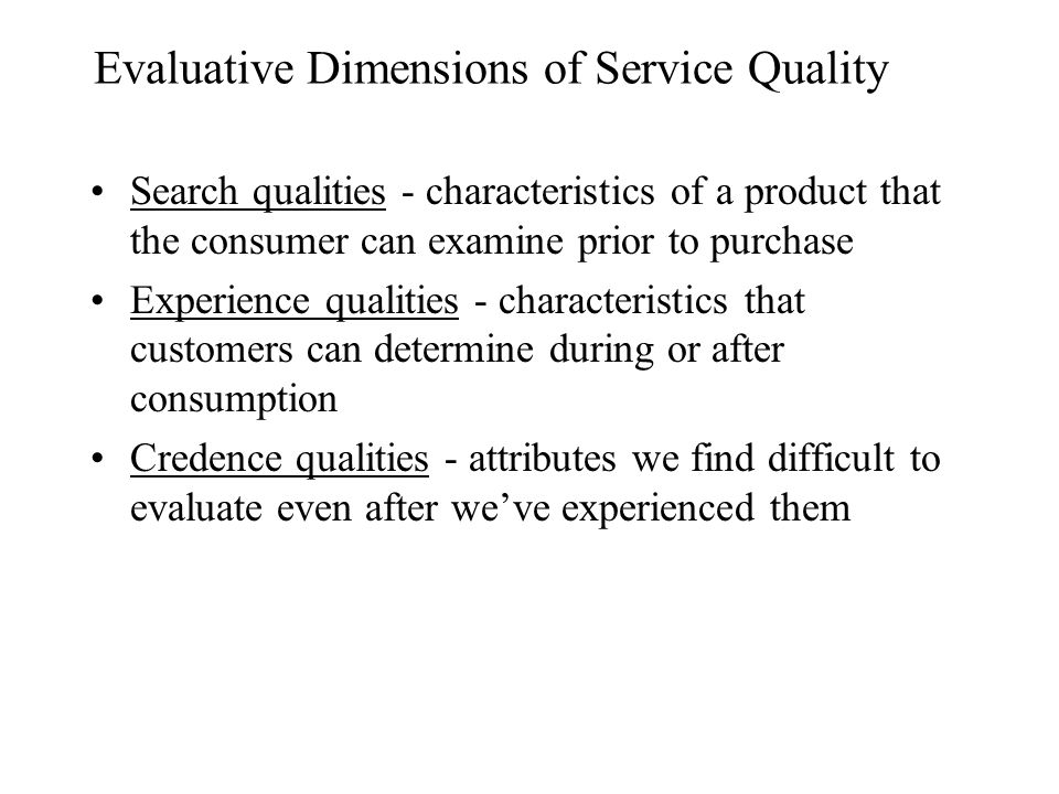 Evaluative Dimensions of Service Quality Search qualities - characteristics of a product that the consumer can examine prior to purchase Experience qualities - characteristics that customers can determine during or after consumption Credence qualities - attributes we find difficult to evaluate even after we've experienced them