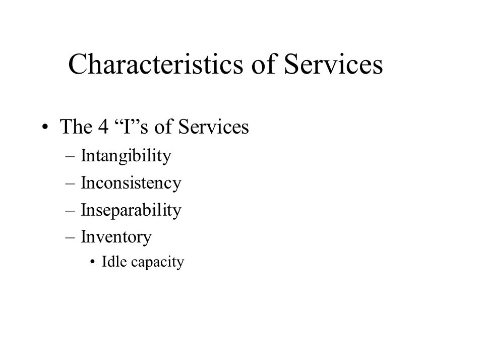 The 4 I s of Services –Intangibility –Inconsistency –Inseparability –Inventory Idle capacity Characteristics of Services
