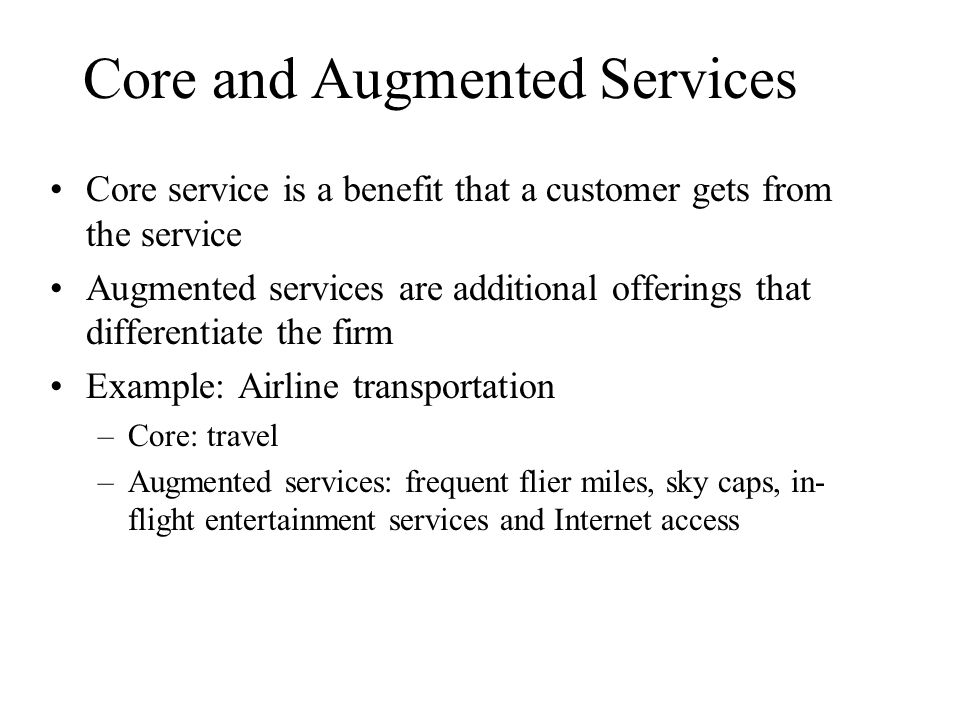 Core and Augmented Services Core service is a benefit that a customer gets from the service Augmented services are additional offerings that differentiate the firm Example: Airline transportation –Core: travel –Augmented services: frequent flier miles, sky caps, in- flight entertainment services and Internet access