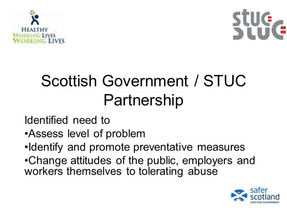 Scottish Government / STUC Partnership Identified need to Assess level of problem Identify and promote preventative measures Change attitudes of the public, employers and workers themselves to tolerating abuse