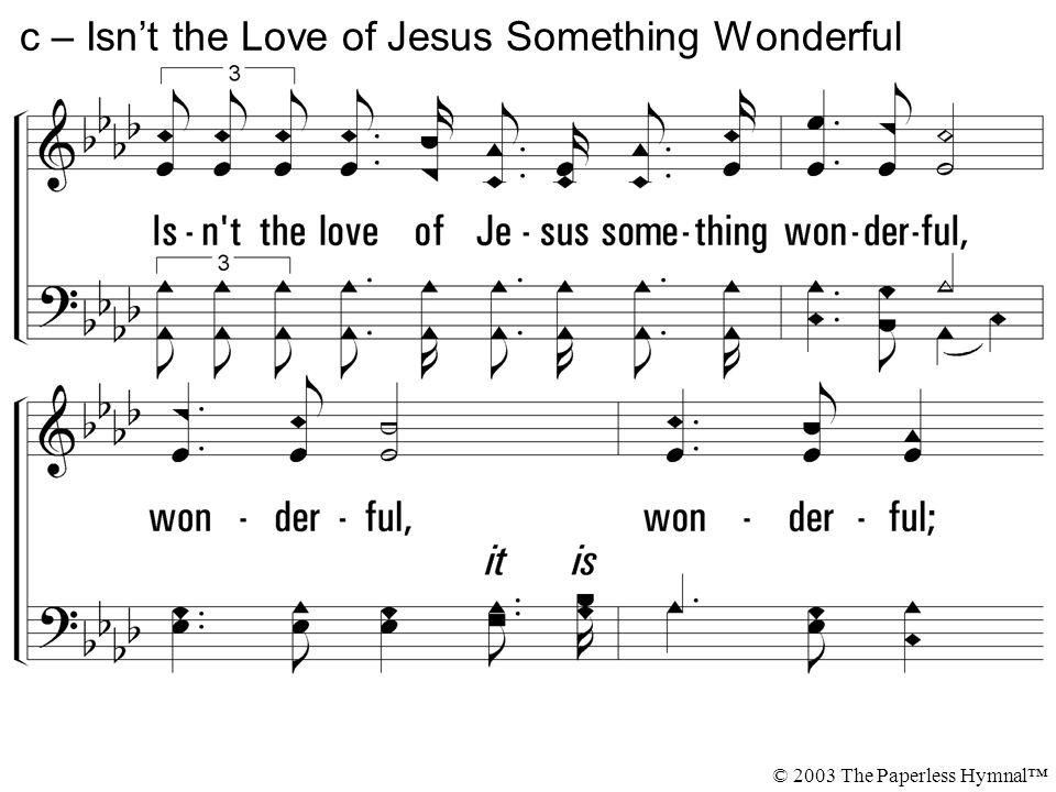 Isn t the love of Jesus something wonderful, wonderful, wonderful; O isn t the love of Jesus something wonderful.