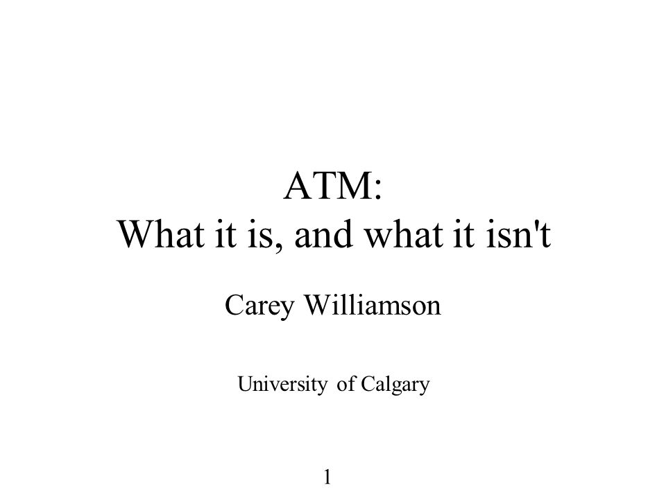 1 ATM: What it is, and what it isn t Carey Williamson University of Calgary